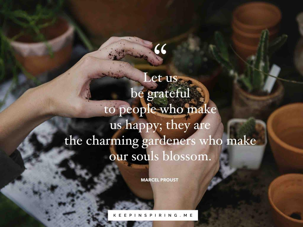 "Marcel Proust gratitude quote ""Let us be grateful to people who make us happy; they are the charming gardeners who make our souls blossom"""