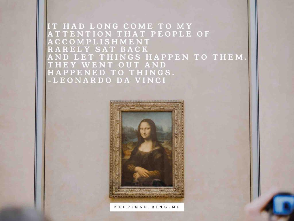 """Leonardo Da Vinci quote """"It had long come to my attention that people of accomplishment rarely sat back and let things happen to them. They went out and happened to things"""""""