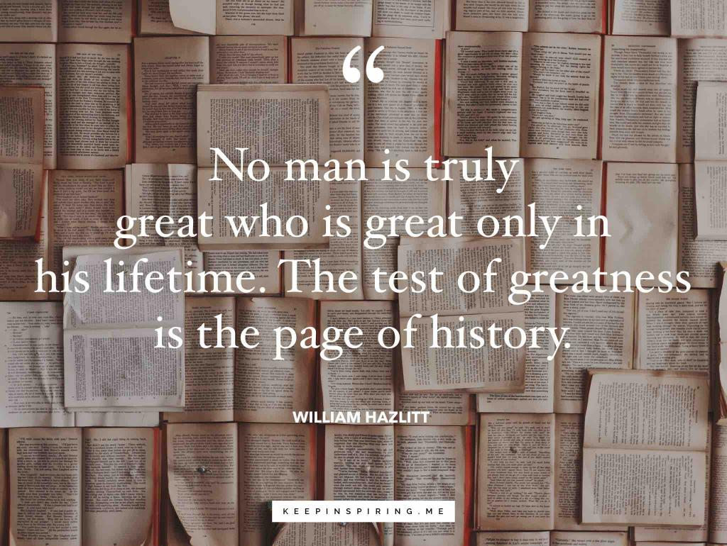 """William Hazlitt quote """"No man is truly great who is great only in his lifetime. The test of greatness is the page of history"""""""