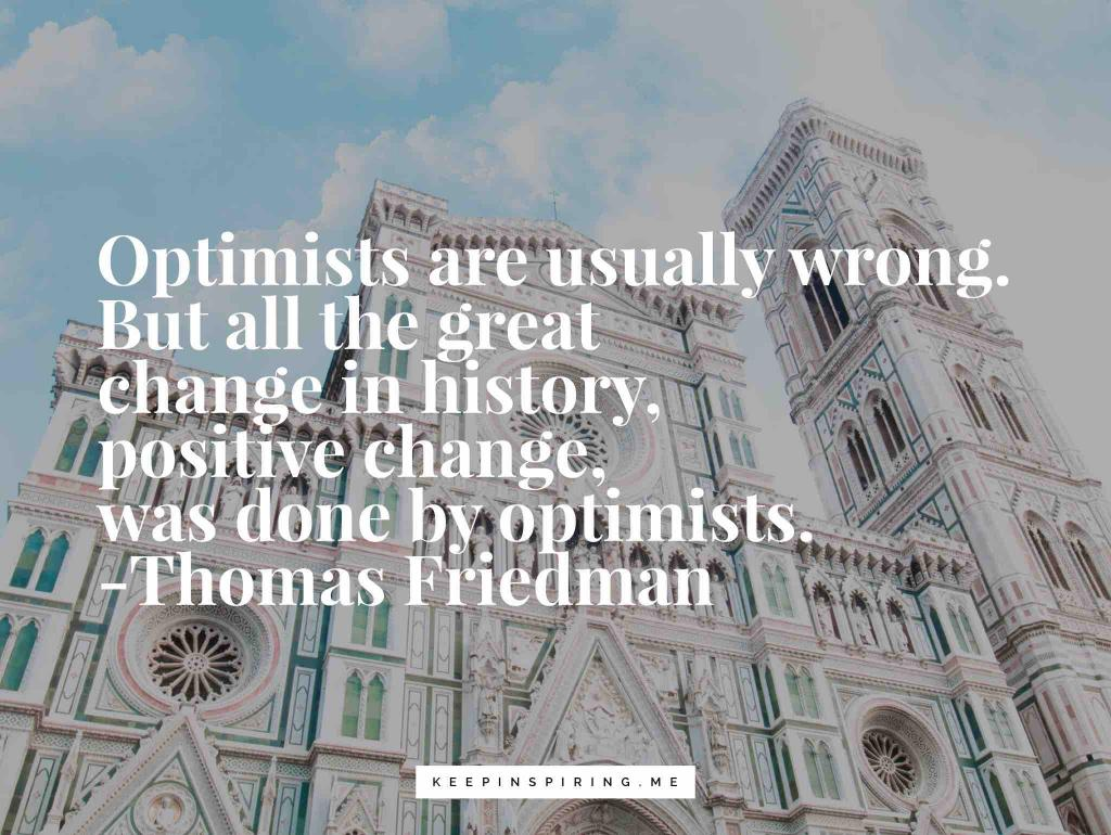 """Thomas Friedman quote """"Optimists are usually wrong. But all the great change in history, positive change, was done by optimists"""""""