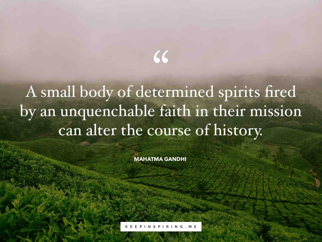 """Gandhi quote """"A small body of determined spirits fired by an unquenchable faith in their mission can alter the course of history"""""""