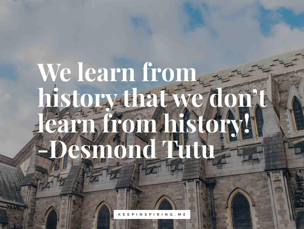 """Desmond Tutu quote """"We learn from history that we don't learn from history!"""""""