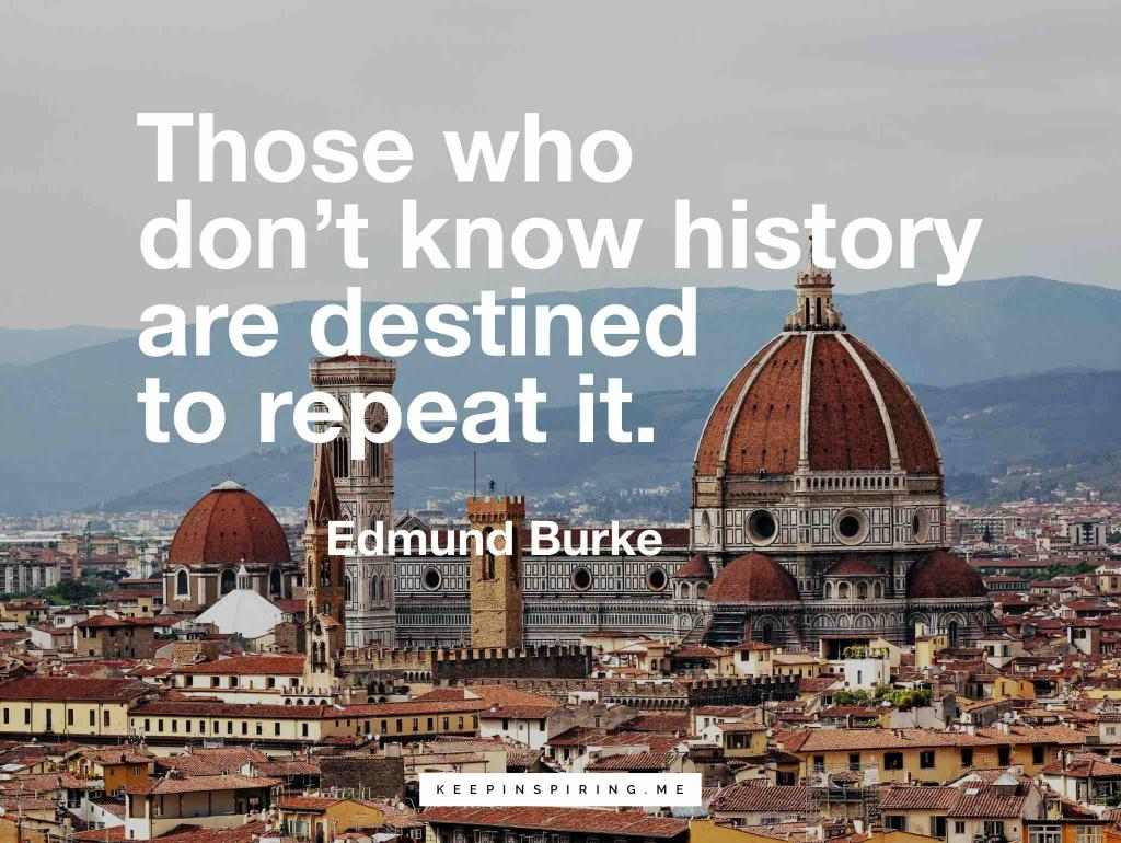 """Edmund Burke quote """"Those who don't know history are destined to repeat it"""""""