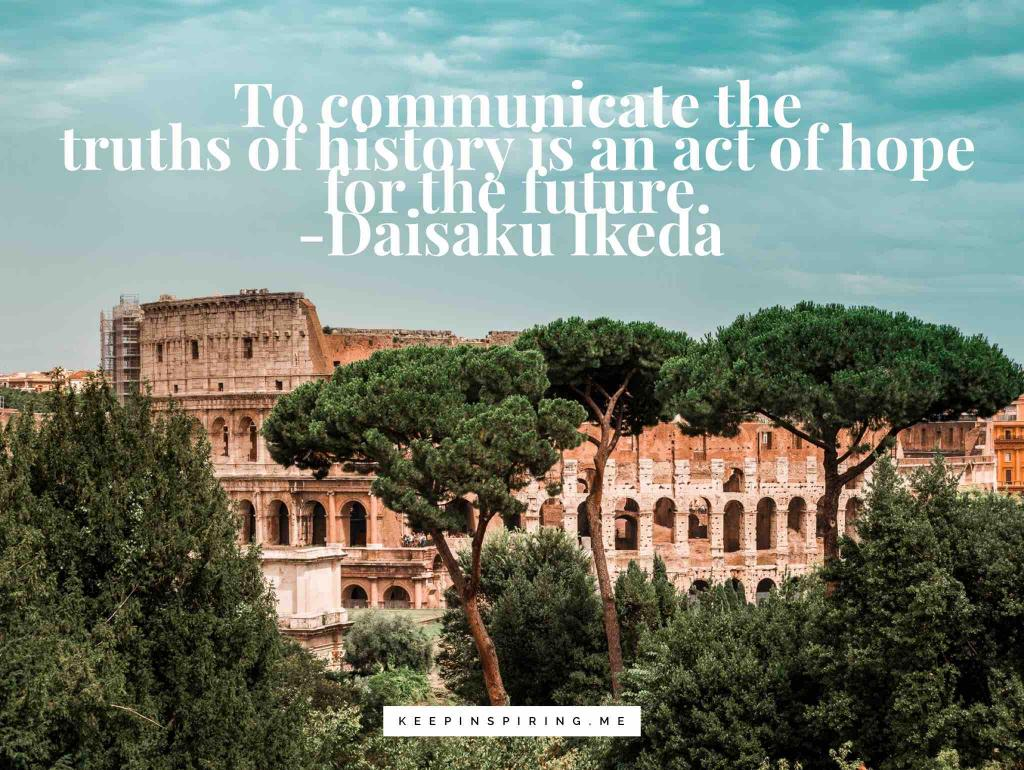 """Daisaku Ikeda quote """"To communicate the truths of history is an act of hope for the future"""""""