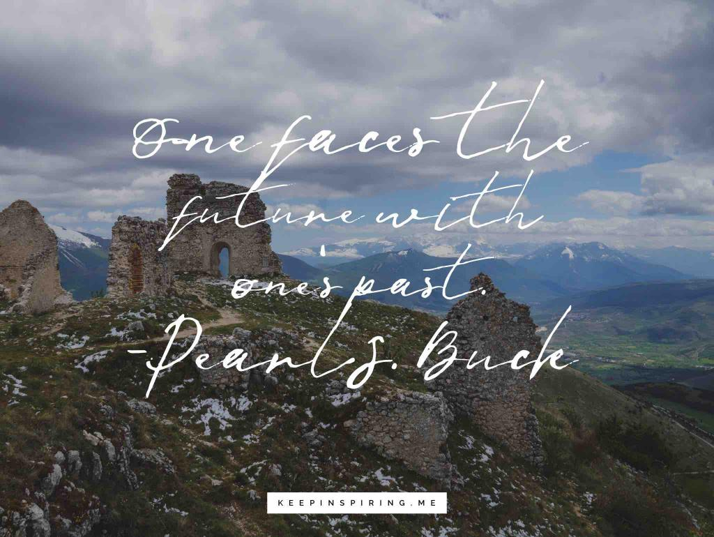 """Pearl S Buck history quote """"One faces the future with one's past"""""""