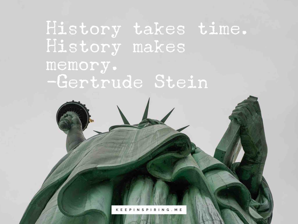 """Gertrude Stein quote """"History takes time. History makes memory"""""""