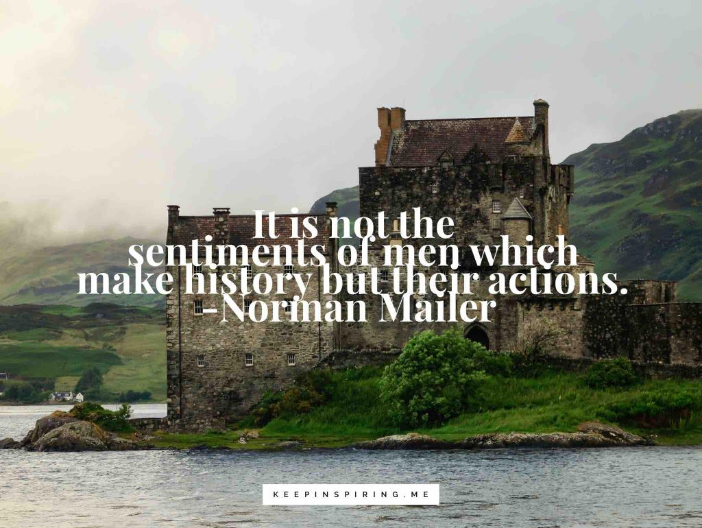 """Norman Mailer quote """"It's not the sentiments of men which make history but their actions"""""""