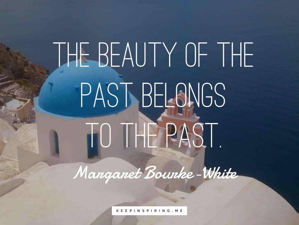 """Margaret Bourke-White history quote """"The beauty of the past belongs to the past"""""""