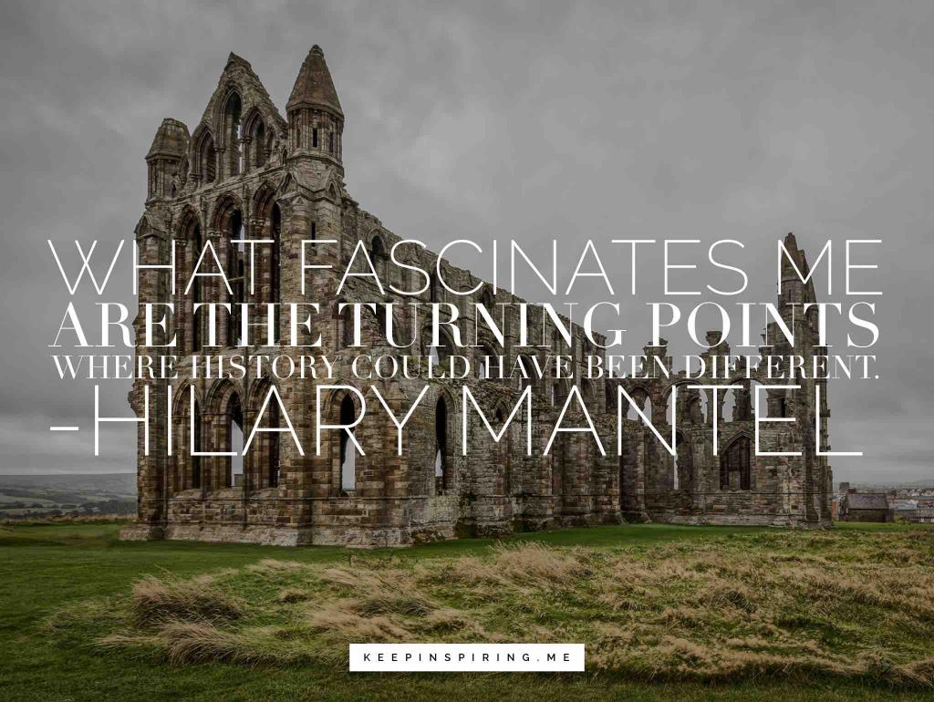 """Hilary Mantel quote """"What fascinates me are the turning points where history could have been different"""""""
