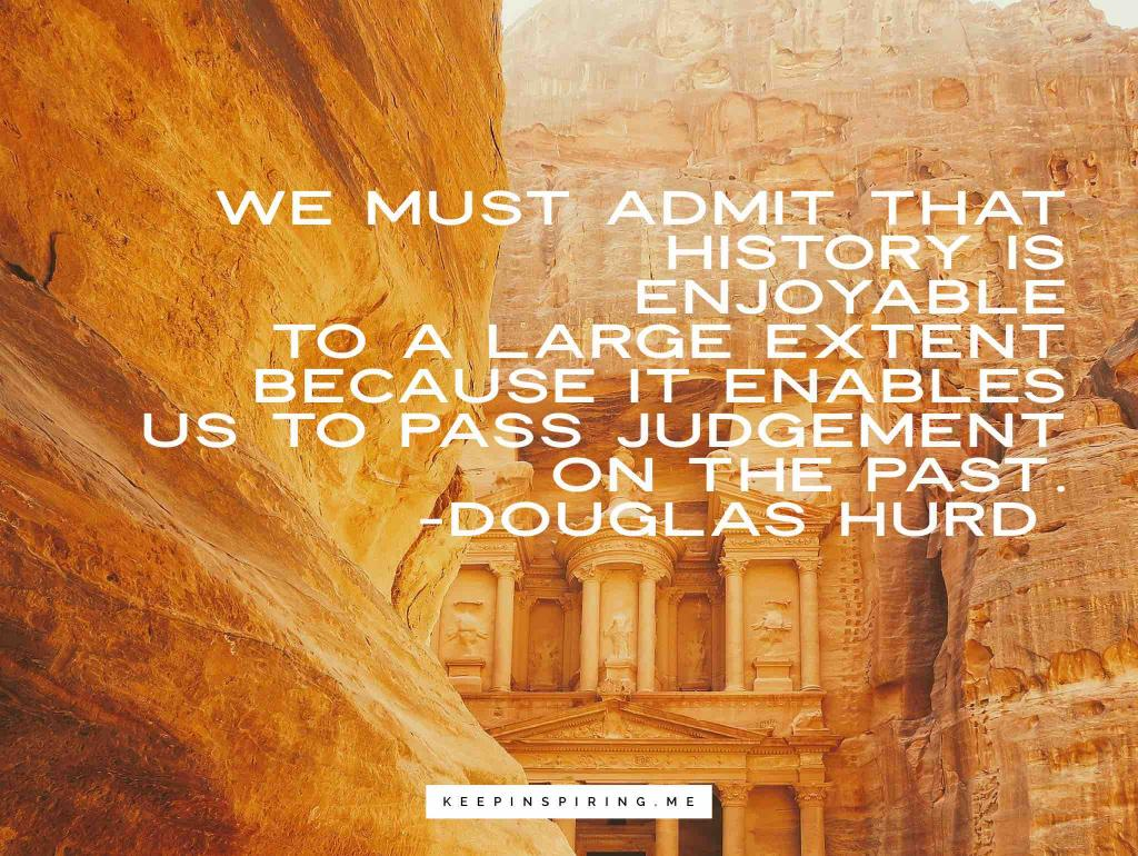 """Douglas Hurd quote """"We must admit that history is enjoyable to a large extent because it enables us to pass judgement on the past"""""""