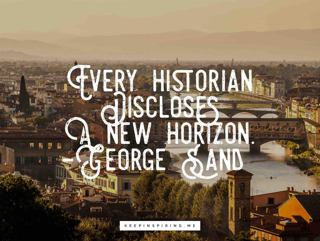 """George Sand history quote """"Every historian discloses a new horizon"""""""