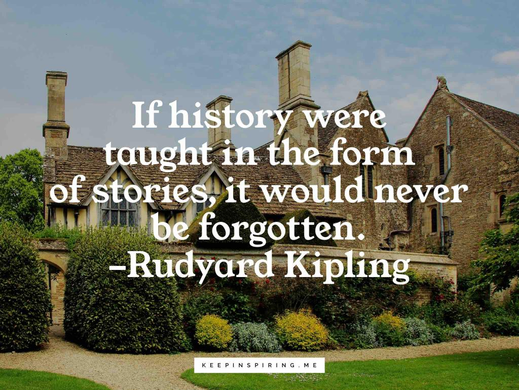 """Rudyard Kipling quote """"If history were taught in the form of stories, it would never be forgotten"""""""