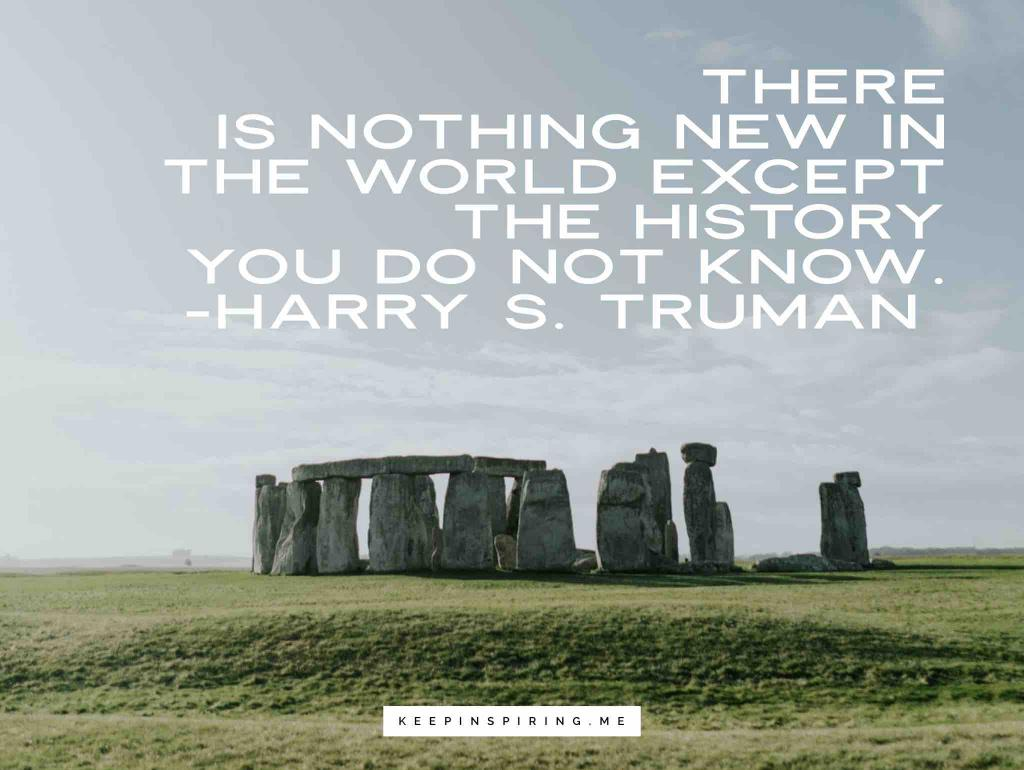 """Harry Truman quote """"There is nothing new in the world except the history you do not know"""""""