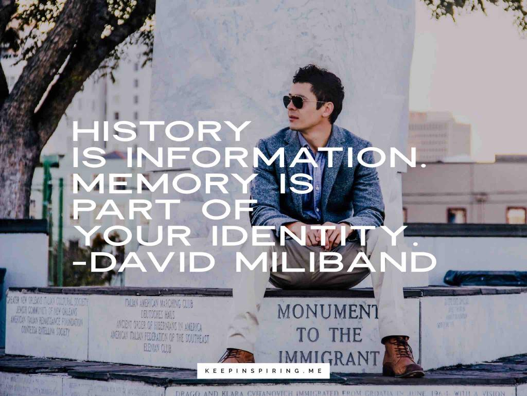 """David Miliband quote """"History is information. Memory is part of your identity"""""""