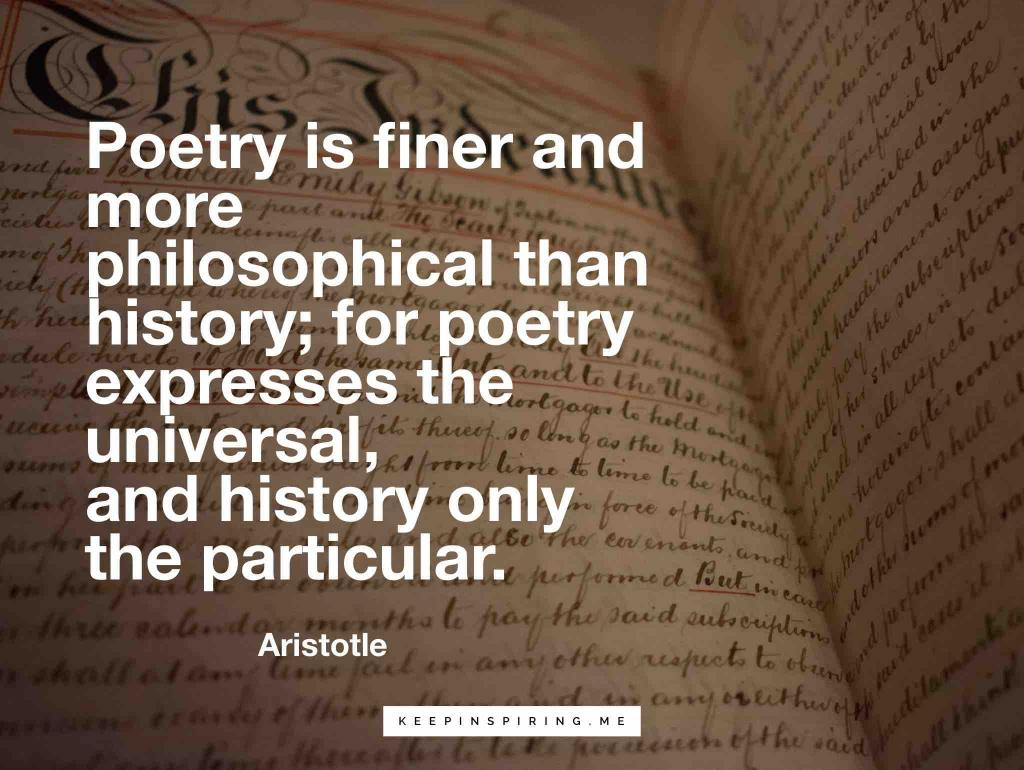 """Aristotle quote """"Poetry is finer and more philosophical than history; for poetry expresses the universal, and history only the particular"""""""