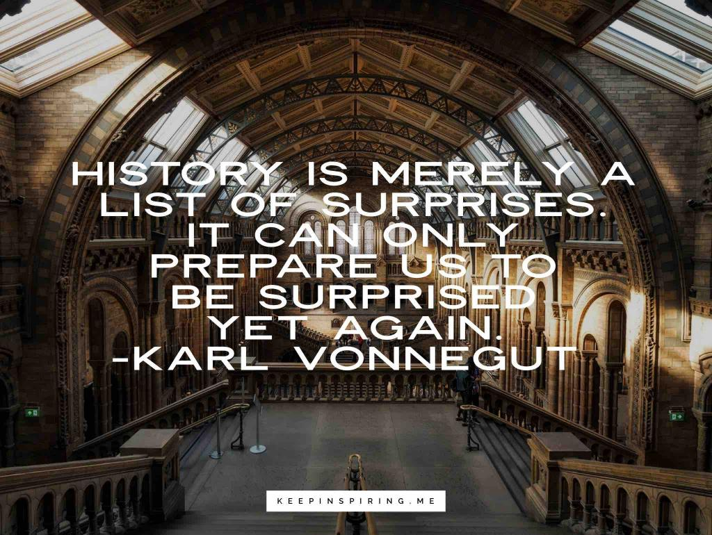 """Karl Vonnegut quote """"History is merely a list of surprises. It can only prepare us to be surprised yet again"""""""
