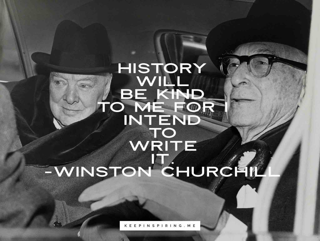 """Churchill quote """"History will be kind to me for I intend to write it"""""""