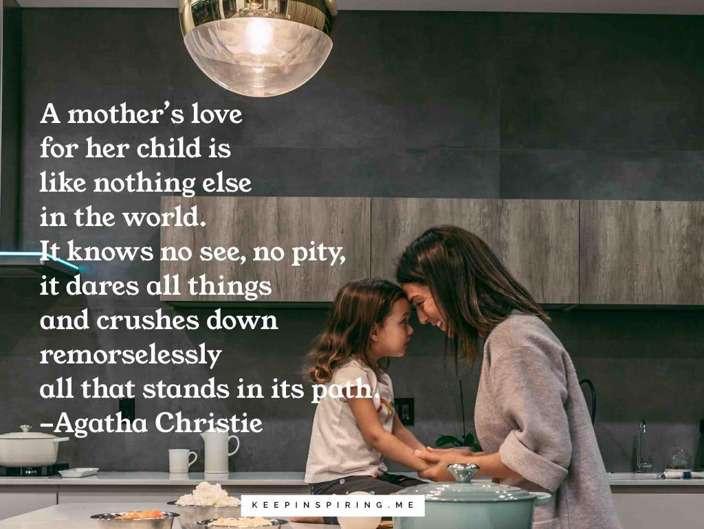 "Agatha Christie family quote ""A mother's love for her child is like nothing else in the world. It knows no awe, no pity, it dares all things and crushes down remorselessly all that stands in its path"""