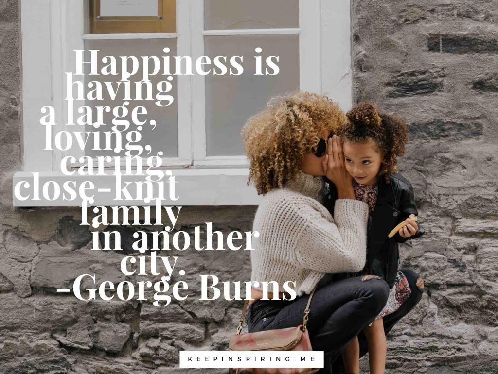 "George Burns quote ""Happiness is having a large, loving, caring, close-knit family in another city"""