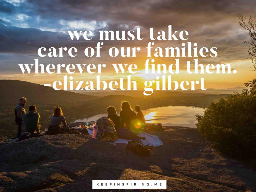 "Elizabeth Gilbert quote ""We must take care of our families wherever we find them"""