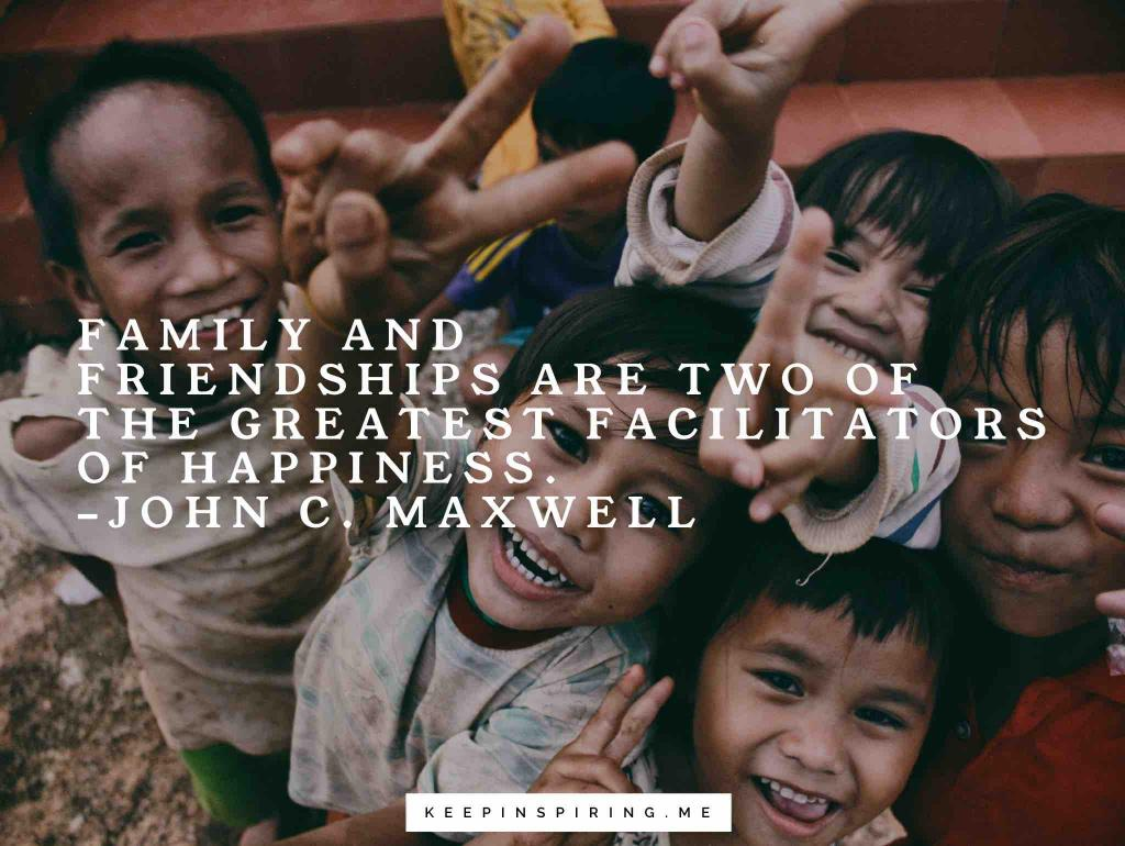 "John Maxwell quote ""Family and friendships are two of the greatest facilitators of happiness"""