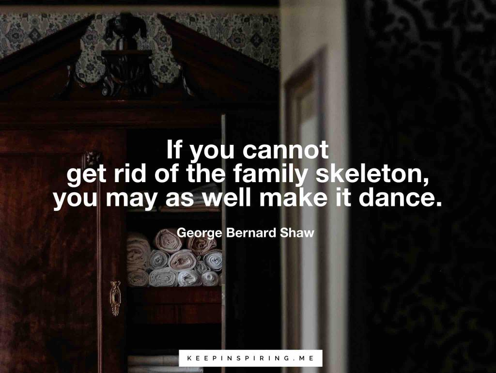 "George Bernard Shaw quote ""If you cannot get rid of the family skeleton, you may as well make it dance"""