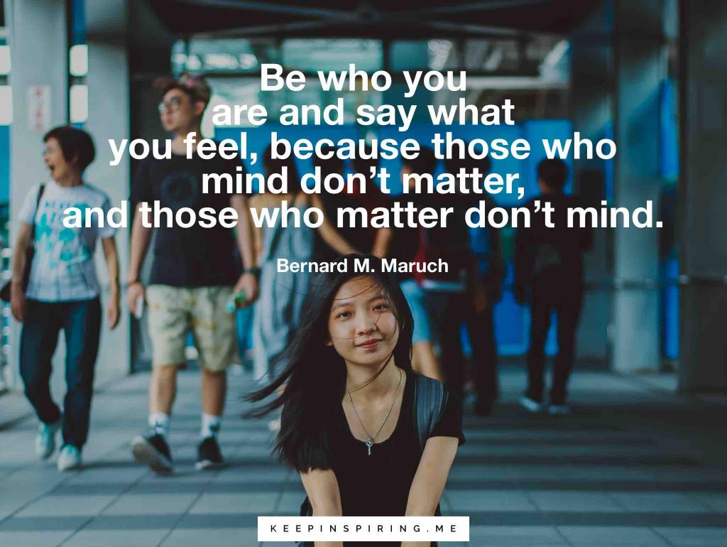 "Bernard Maruch quote ""Be who you are and say what you feel, because those who mind don't matter, and those who matter don't mind"""