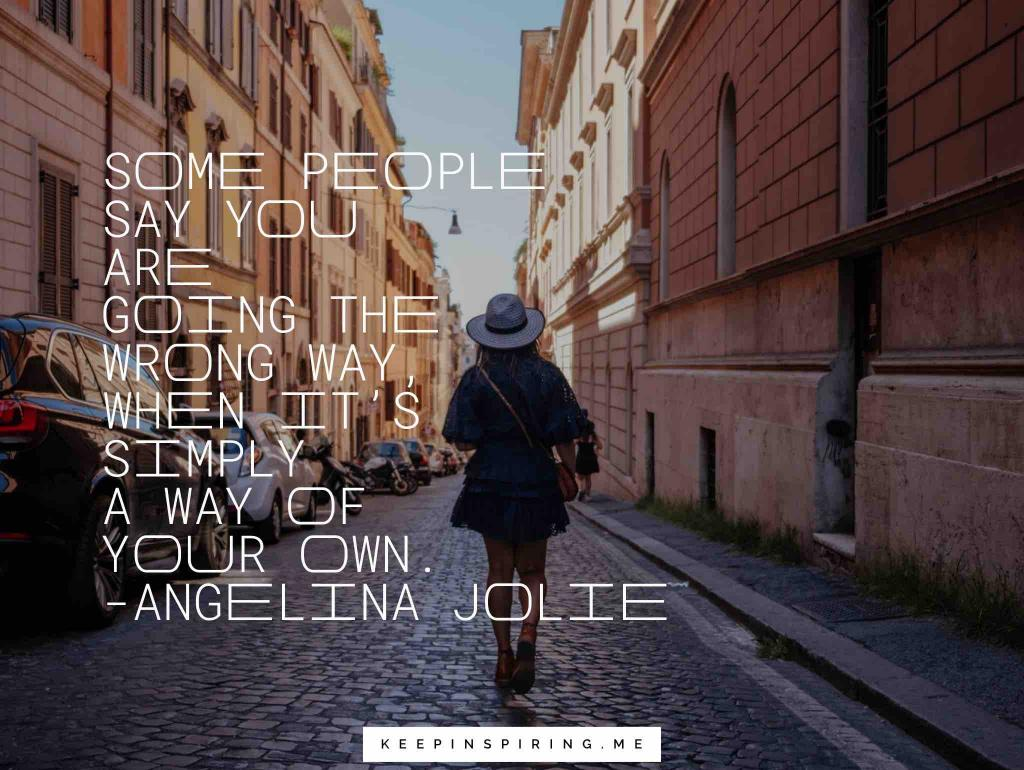 "Angelina Jolie quote ""Some people say you are going the wrong way, when it's simply a way of your own"""