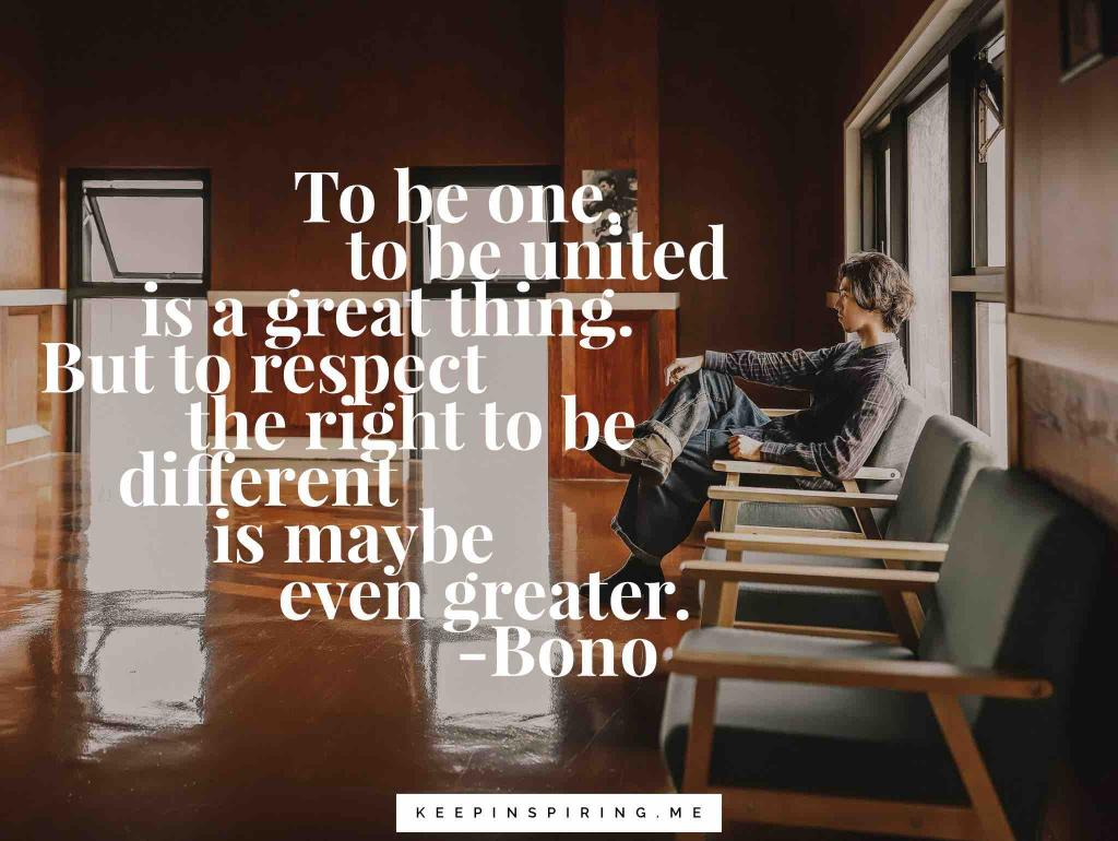 "Bono quote ""To be one, to be united is a great thing. But to respect the right to be different is maybe even greater"""