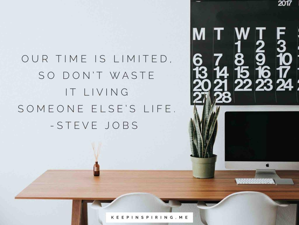 "Steve Jobs being yourself quote ""Our time is limited, so don't waste it living someone else's life"""