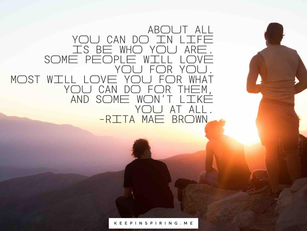 "Rita Mae Brown quote ""About all you can do in life is be who you are. Some people will love you for you. Most will love you for what you can do for them, and some won't like you at all"""