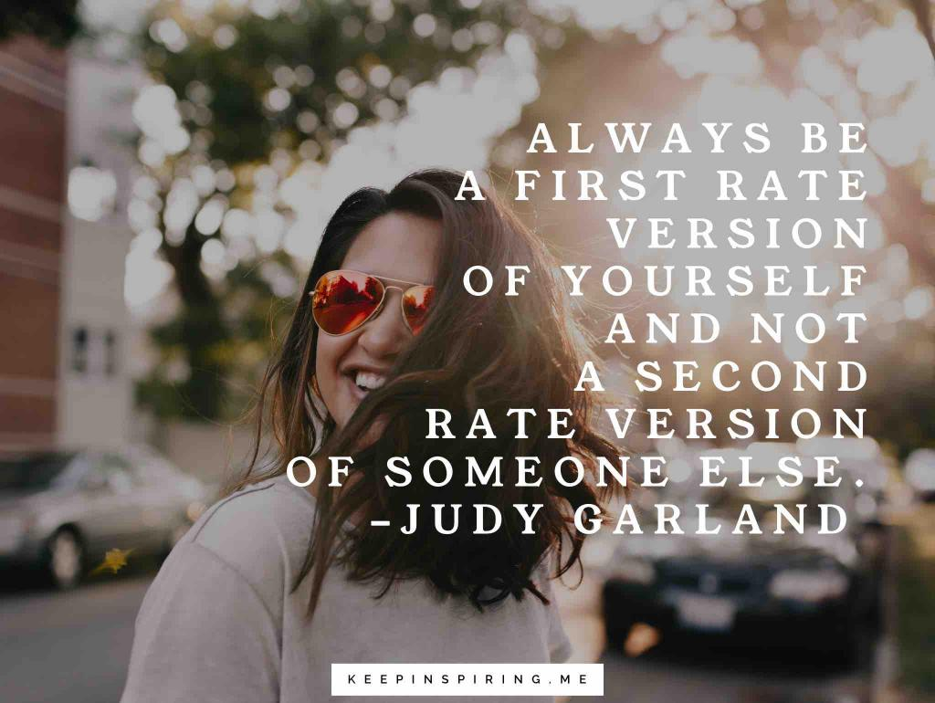 "Judy Garland quote ""Always be a first rate version of yourself and not a second rate version of someone else"""
