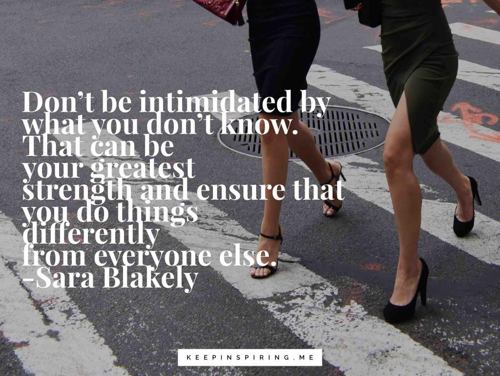 "Sara Blakely quote ""Don't be intimidated by what you don't know. That can be your greatest strength and ensure that you do things differently from everyone else"""