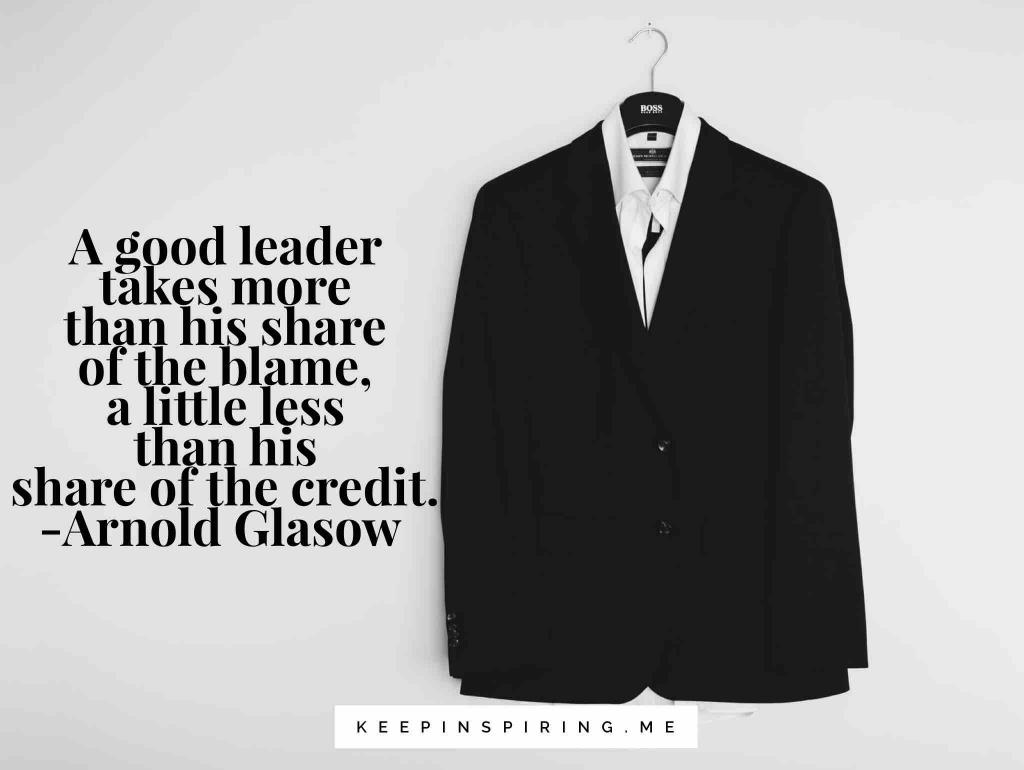 "Arnold Glasgow leadership quote ""A good leader takes a little more than his share of the blame, a little less than his share of the credit"""