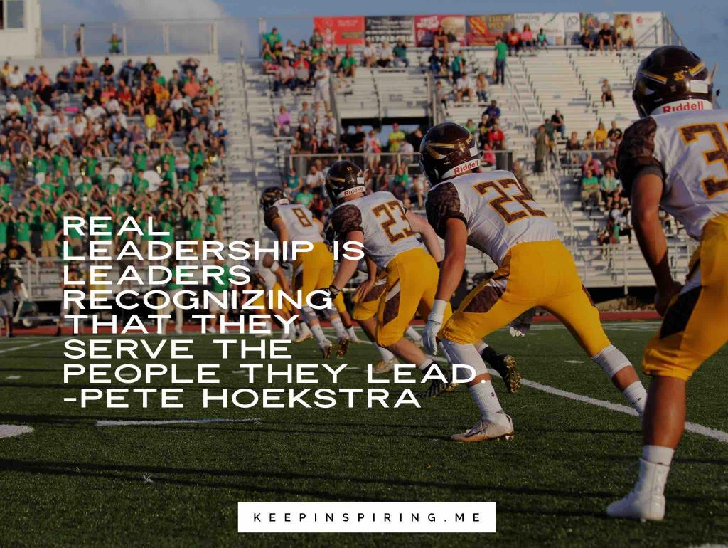 "Pete Hoekstra quote ""Real leadership is leaders recognizing that they serve the people that they lead"""