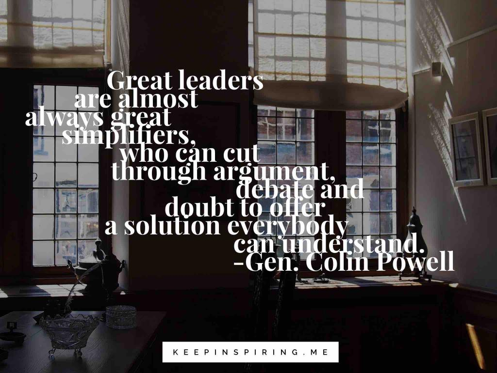"Colin Powell quote ""Great leaders are almost always great simplifiers, who can cut through argument, debate and doubt to offer a solution everybody can understand"""