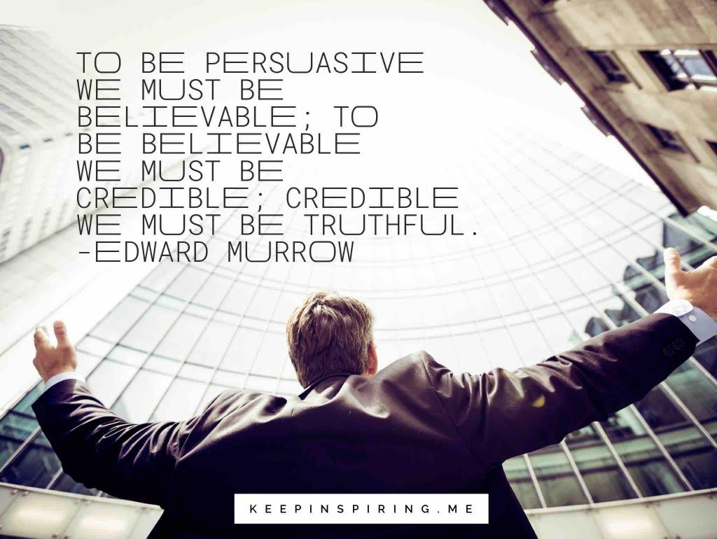 "Edward Murrow quote ""To be persuasive we must be believable; to be believable we must be credible; credible we must be truthful"""
