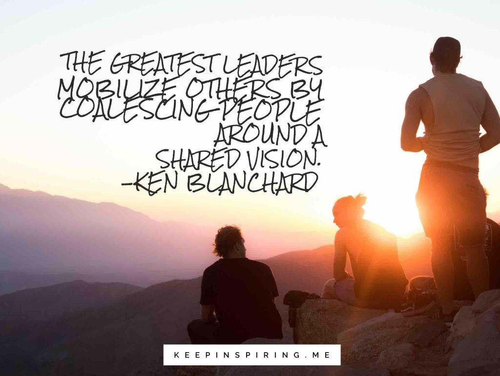 "Ken Blanchard leadership quote ""The greatest leaders mobilize others by coalescing people around a shared vision"""