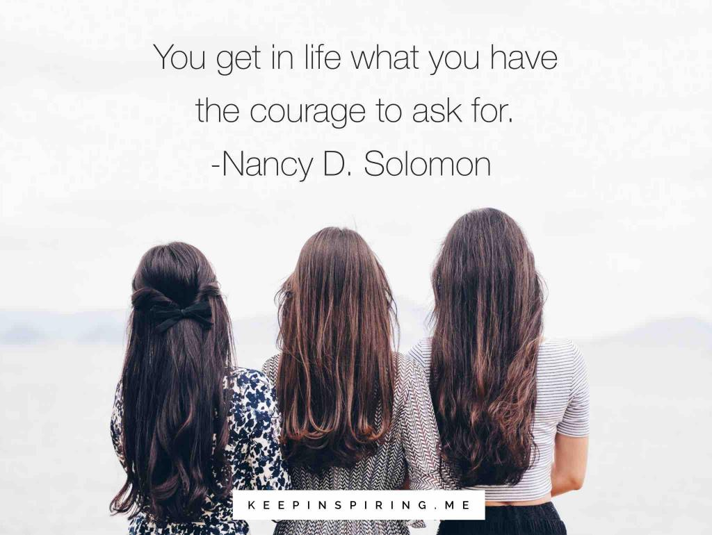 """Nancy D Solomon quote """"You get in life what you have the courage to ask for"""""""