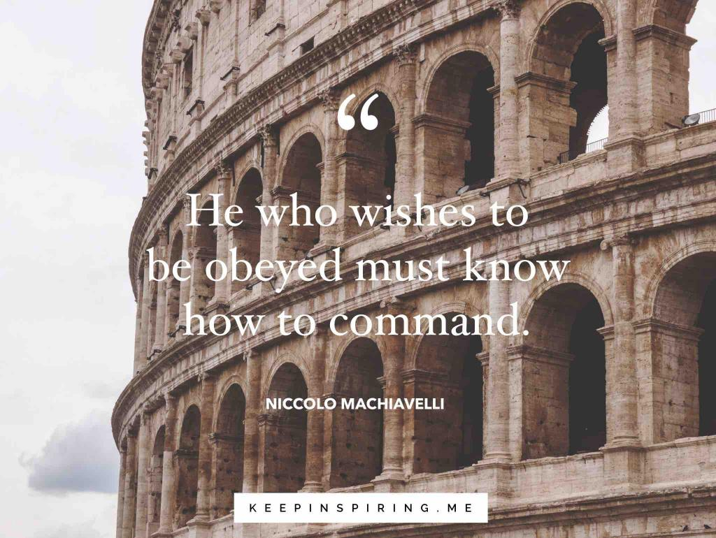 "Niccolo Machiavelli leadership quote ""He who wishes to be obeyed must know how to command"""