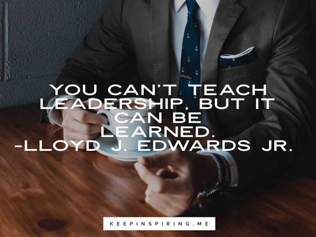 "Lloyd J. Edwards Jr quote ""You can't teach leadership, but it can be learned"""