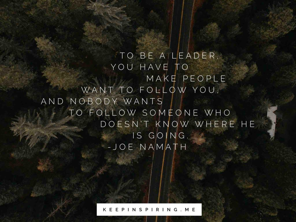 """Joe Namath quote """"To be a leader, you have to make people want to follow you, and nobody wants to follow someone who doesn't know where he is going"""""""