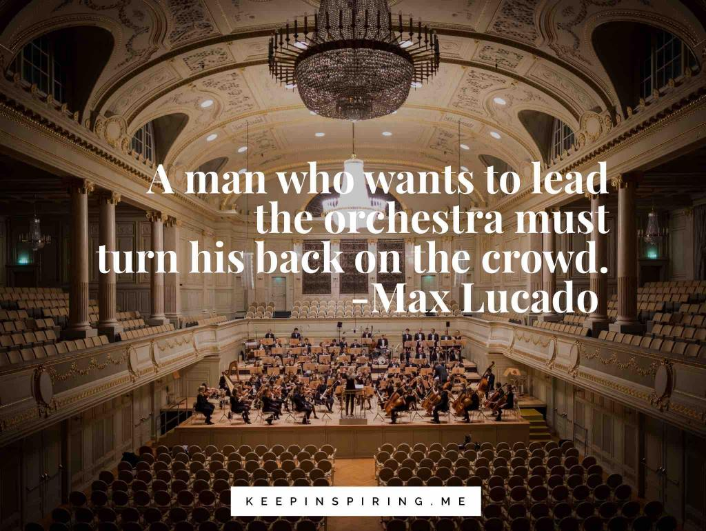 "Max Lucado quote ""A man who wants to lead the orchestra must turn his back on the crowd"""