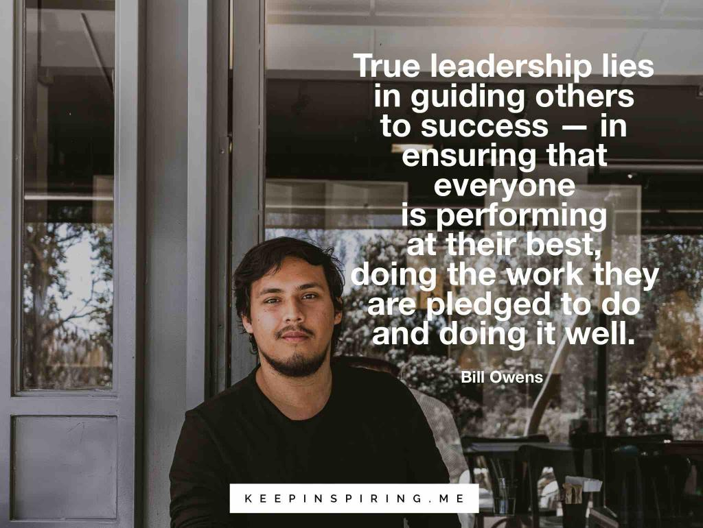 "Bill Owens quote ""True leadership lies in guiding others to success--in ensuring that everyone is performing at their best, doing the work they are pledged to do and doing it well"""