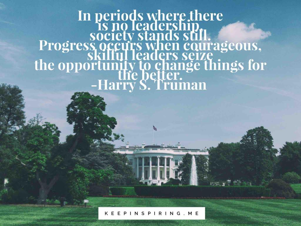 "Harry Truman quote ""In periods where there is no leadership, society stands still. Progress occurs when courageous, skillful leaders seize the opportunity to change things for the better"""