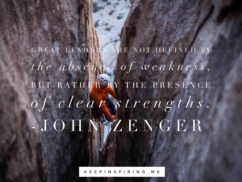 "Joh Zenger quote ""Great leaders are not defined by the absence of weakness, but rather by the presence of clear strengths"""