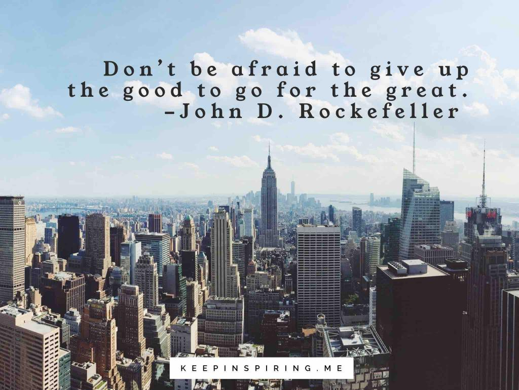 """Rockefeller leadership quote """"Don't be afraid to give up the good to go for the great"""""""
