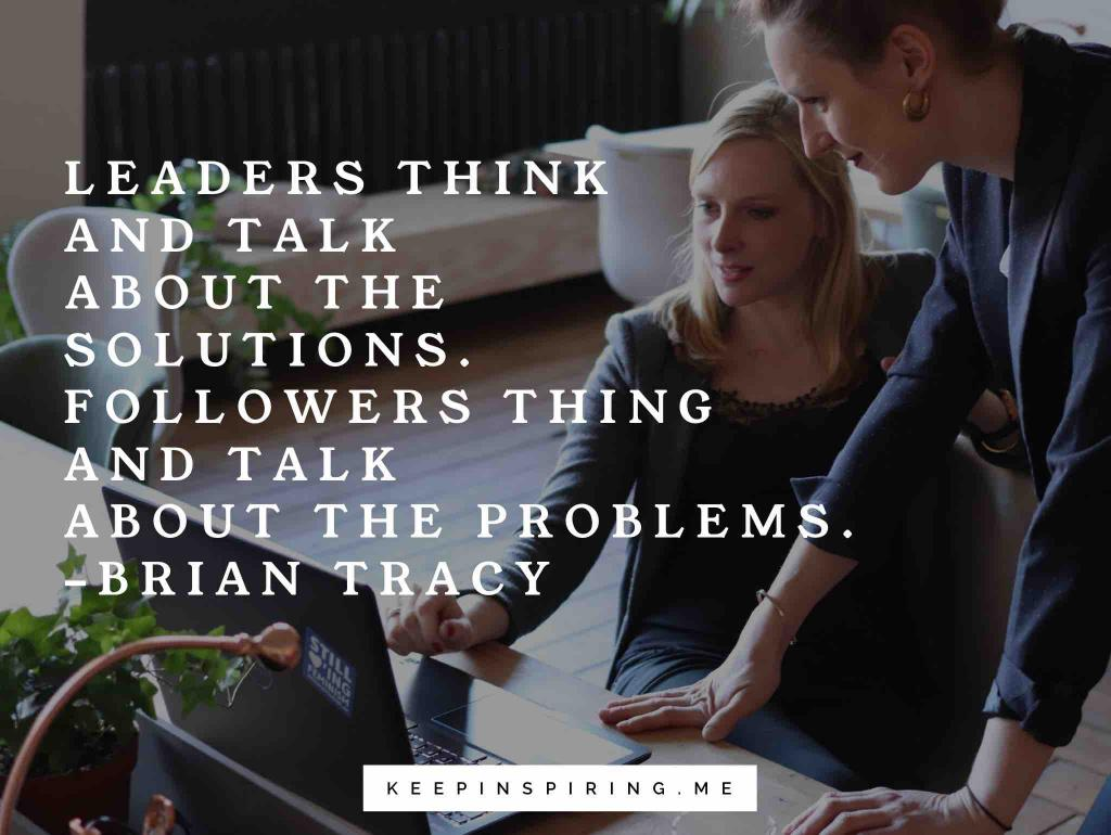 "Brian Tracy leadership quote ""Leaders think and talk about the solutions. Followers think and talk about the problems"""