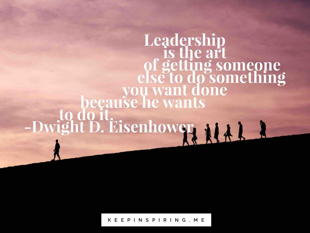 "Eisenhower leadership quote ""Leadership is the art of getting someone else to do something you want done because he wants to do it"""