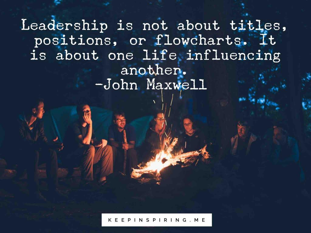 "John Maxwell quote ""Leadership is not about titles, positions, or flowcharts. It is about one life influencing another"""